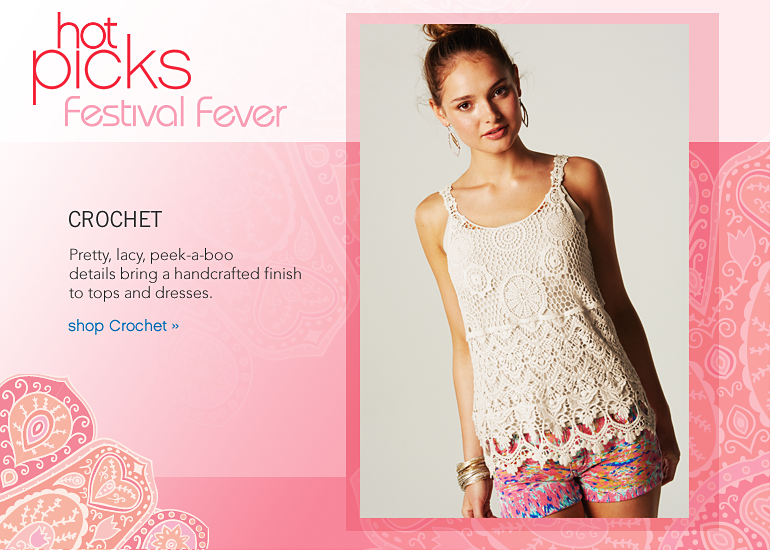 Hot Picks Festival Fever: Crochet Pretty, lacy, peek-a-boo details bring a handcrafted finish to tops and dresses. - shop Crochet