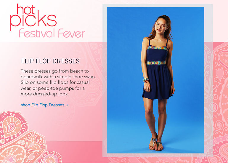 Hot Picks Festival Fever: Flip Flop Dresses These dresses go from beach to boardwalk with a simple shoe swap. Slip on some flip flops for casual wear, or peep-toe pumps for a more dressed-up look. - shop Flip Flop Dresses