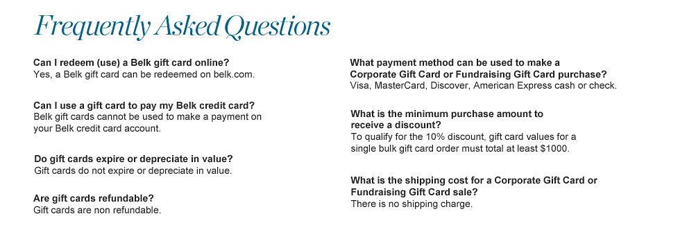 Frequently ASked Questions | Can I redeem (use) a Belk gift card online? Yes, a Belk gift card can be redeemed on belk.com | Can I use a gift card to pay my Belk credit card payment? Belk gift cards cannot be used to make a payment on your Belk credit card account. | Do gift cards expire or depreciate in value? Gift cards do not expire or depreciate in value. | Are gift cards refundable? Gift cards are non refundable. | What payment method can be used to make a Corporate Gift Card or Fundrasing Gift Card purchase? Visa MasterCard, Discover, American Express, cash or check | What is the minimum purchase amount to receive a discount? To qualify for the 10% discount, gift card values for a single bulk gift card order must total at least $1000. | What is the shipping cost for a Corporate Gift Card or Fundrasing Gift Card sale? There is no shipping charge.