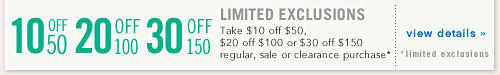 Limited Exclusions Take $10 off $50, $20 off $100 or $30 off $150 regular and sale or clearance purchase* view details *limited exclusions