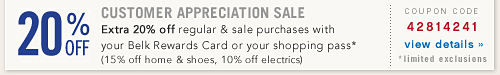 Customer Appreciation Sale Extra 20% off regular and sale purchases with your Belk Rewards Card or your shopping pass* (15% off home and shoes, 10% off electrics) *limited exclusions - Coupon code 42814241 view details