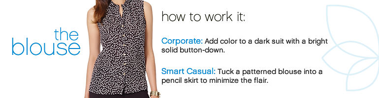 The blouse - how to work it: Corporate: Add color to a dark suit with a bright solid button-down. Smart Casual: Tuck a patterned blouse into a pencil skirt to minimize the flair.