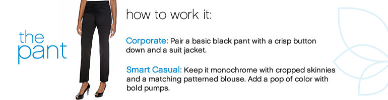 The pant - how to work it: Corporate: Pair a basic black pant with a crisp button down and a suit jacket. Smart Casual: Keep it monochrome with cropped skinnies and a amatching patterned blouse. Add a pop of color with bold pumps.