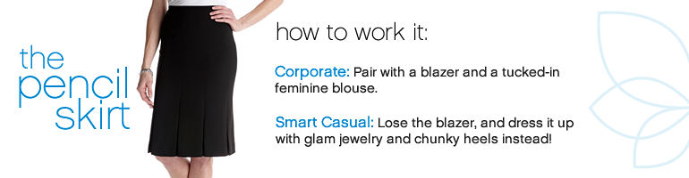 The pencil skirt - how to work it: Corporate: Pair with a blazer and a tucked-in feminine blouse. Smart Casual: Lose the blazer, and dress it up with glam jewelry and chunky heels instead!