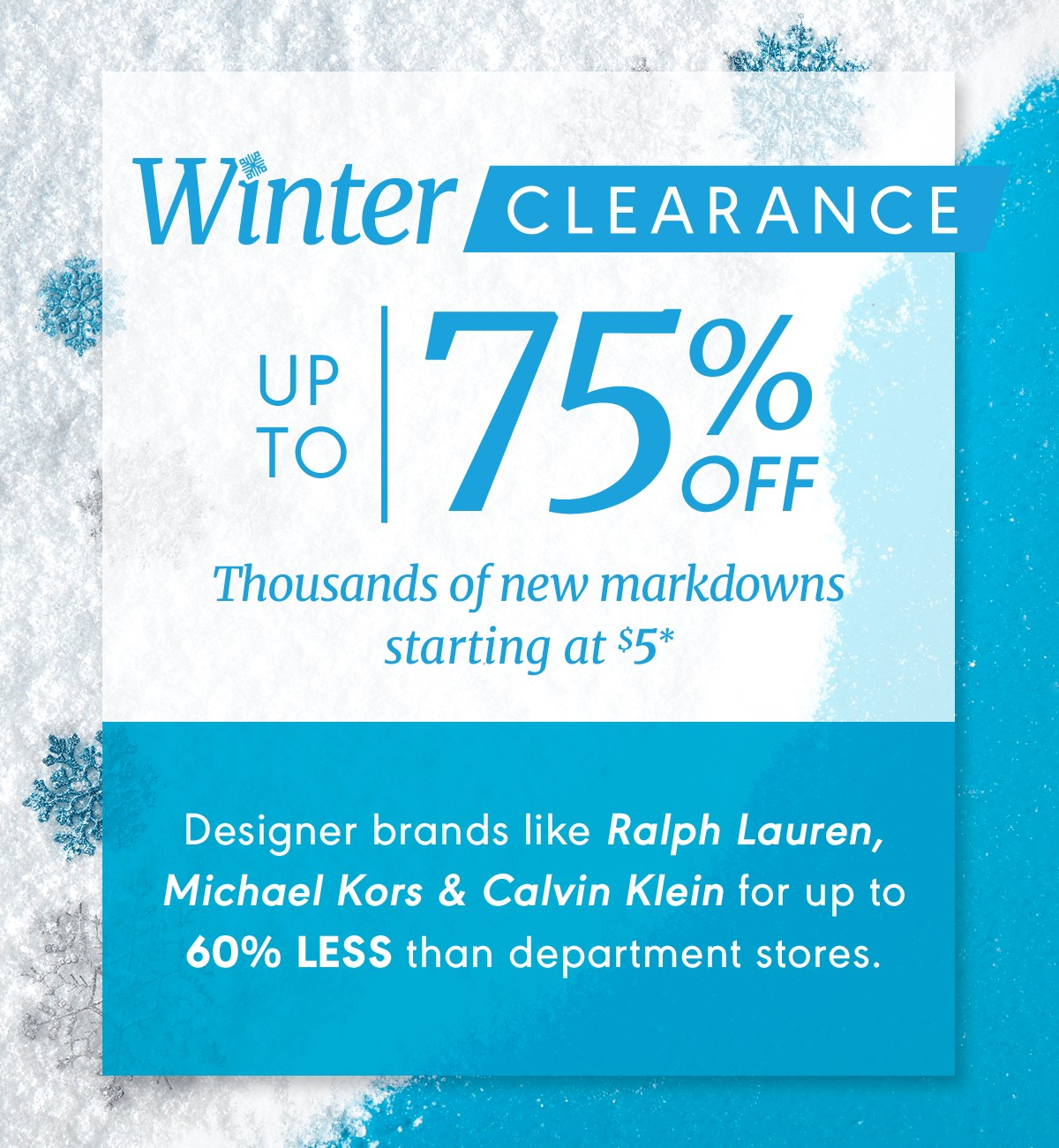 Winter Clearance. Up to 75% off. Thousands of new markdowns starting at $5*
