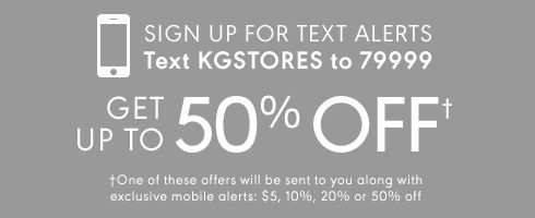 Sign up for text alerts. Text KGSTORES to 79999 Get up to 50% OFF. * One of these offers will be sent to you along with exclusive mobile alerts: $5, 10%, 20% or 50% off