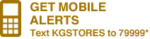 GET MOBILE ALERTS - Text KGSTORES to 79999*