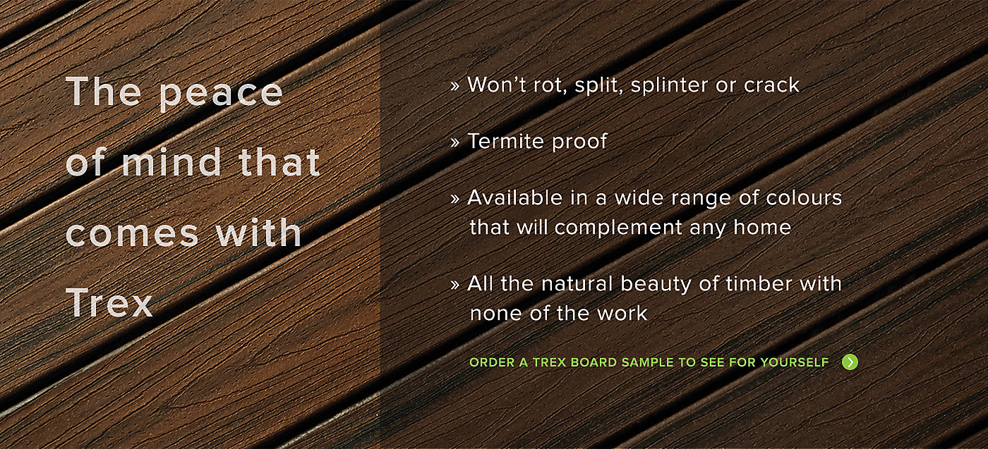 The peace of mind that comes with Trex. Trex wont rot split splinter or crack. Is termite proof and is available in a wide range of fade resistant colours that will compliment any home. All the natural beauty of timber with none of the work. Order a Trex Board sample to see for yourself.