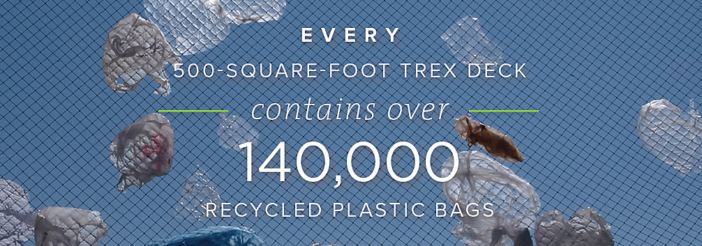Trex composite decks contain 140,000 recycled plastic bags in every 500 square foot Trex deck.